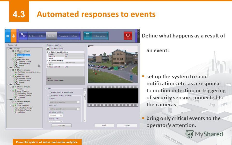 Define what happens as a result of an event: set up the system to send notifications etc. as a response to motion detection or triggering of security sensors connected to the cameras; bring only critical events to the operator's attention. Powerful s