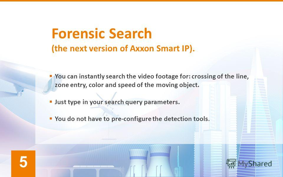 Forensic Search (the next version of Axxon Smart IP). You can instantly search the video footage for: crossing of the line, zone entry, color and speed of the moving object. Just type in your search query parameters. You do not have to pre-configure