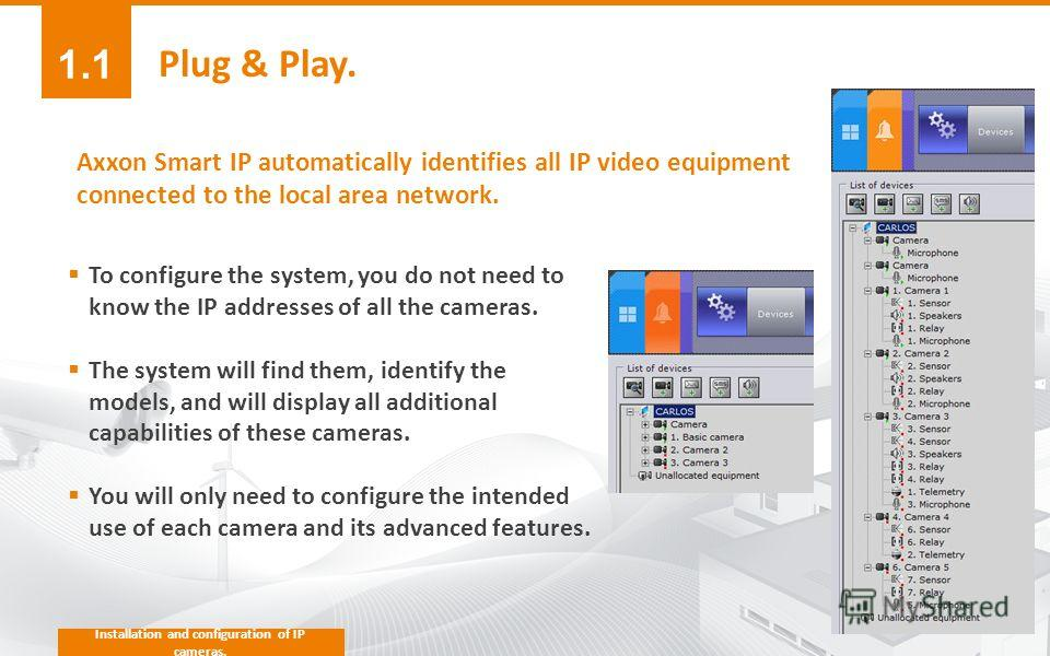 Plug & Play. To configure the system, you do not need to know the IP addresses of all the cameras. The system will find them, identify the models, and will display all additional capabilities of these cameras. You will only need to configure the inte