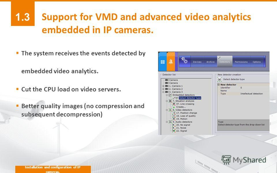 Installation and configuration of IP cameras. Support for VMD and advanced video analytics embedded in IP cameras. The system receives the events detected by embedded video analytics. Cut the CPU load on video servers. Better quality images (no compr