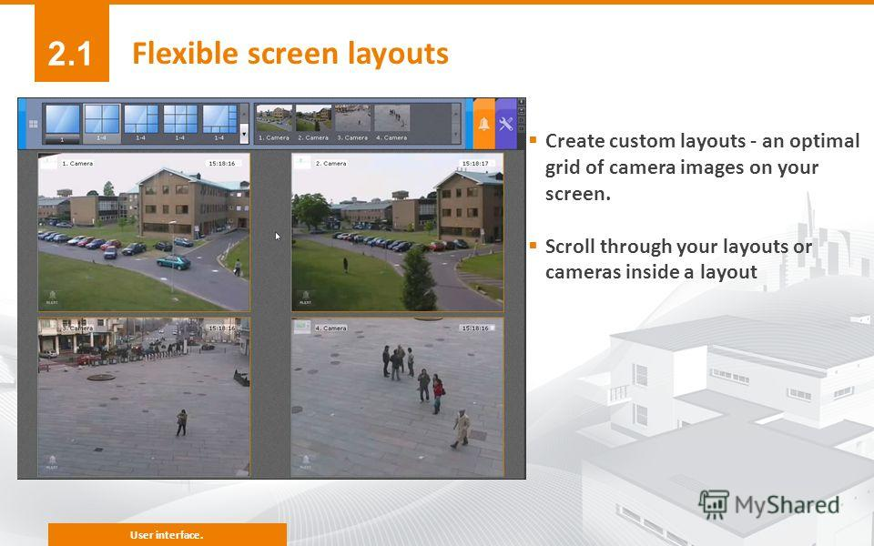 Create custom layouts - an optimal grid of camera images on your screen. Scroll through your layouts or cameras inside a layout Flexible screen layouts 2.1 User interface.