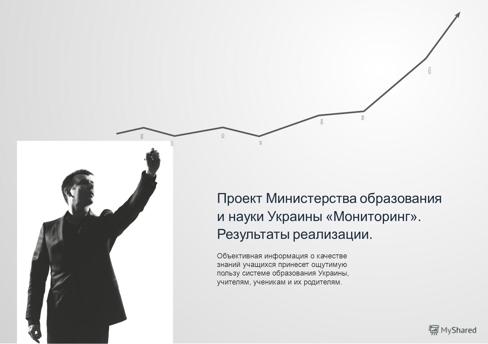 Проект Министерства образования и науки Украины «Мониторинг». Результаты реализации. Объективная информация о качестве знаний учащихся принесет ощутимую пользу системе образования Украины, учителям, ученикам и их родителям.