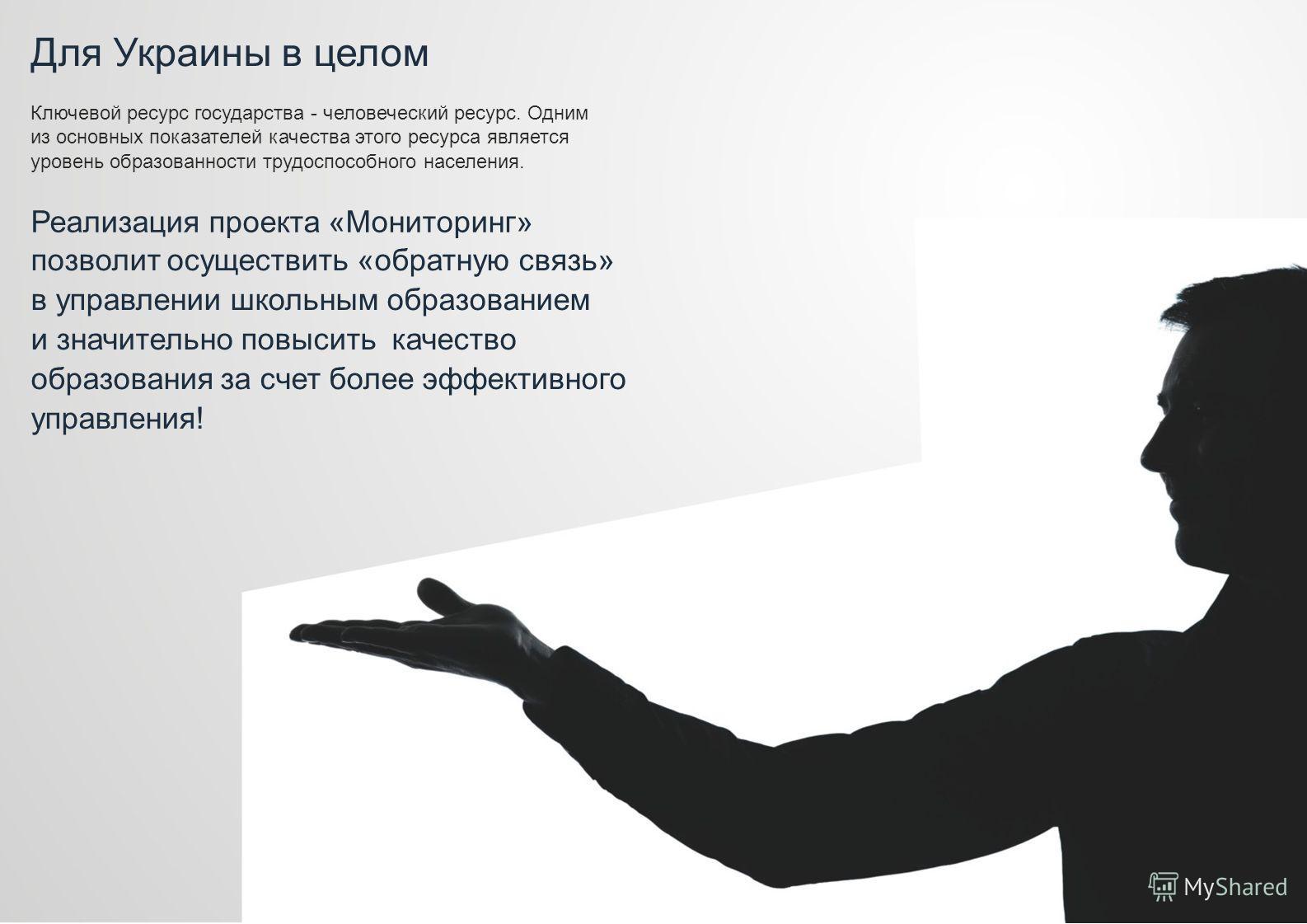 Для Украины в целом Ключевой ресурс государства - человеческий ресурс. Одним из основных показателей качества этого ресурса является уровень образованности трудоспособного населения. Реализация проекта «Мониторинг» позволит осуществить «обратную связ
