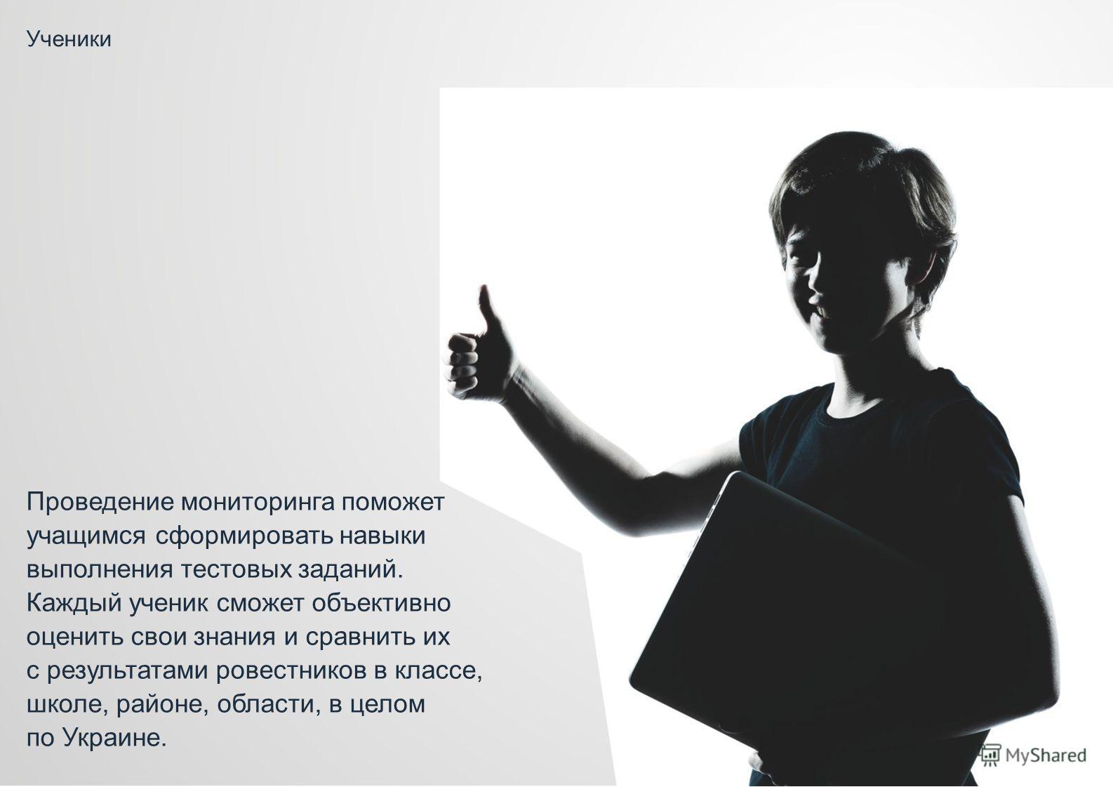 Ученики Проведение мониторинга поможет учащимся сформировать навыки выполнения тестовых заданий. Каждый ученик сможет объективно оценить свои знания и сравнить их с результатами ровестников в классе, школе, районе, области, в целом по Украине.