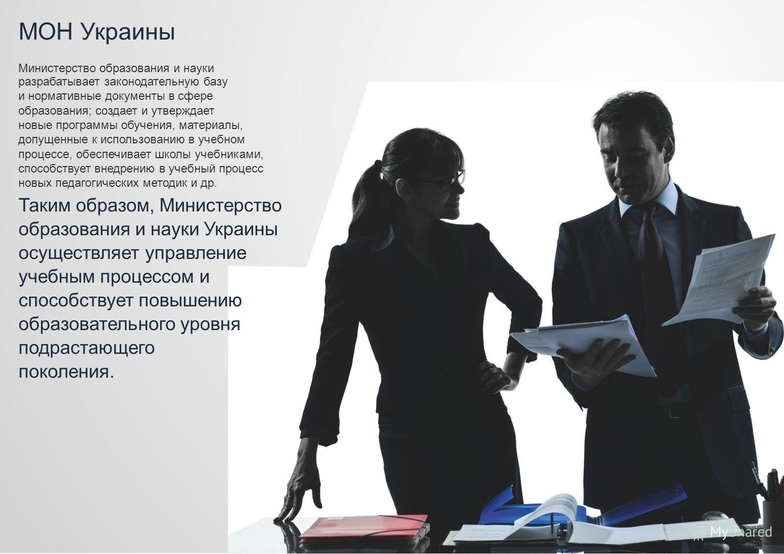 МОН Украины Министерство образования и науки разрабатывает законодательную базу и нормативные документы в сфере образования; создает и утверждает новые программы обучения, материалы, допущенные к использованию в учебном процессе, обеспечивает школы у
