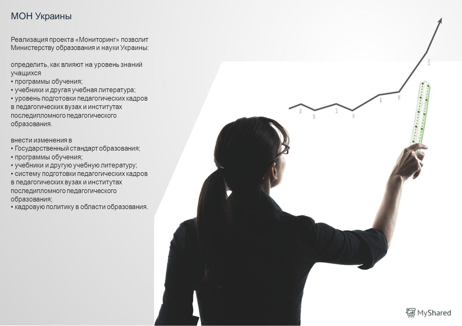 МОН Украины Реализация проекта «Мониторинг» позволит Министерству образования и науки Украины: определить, как влияют на уровень знаний учащихся программы обучения; учебники и другая учебная литература; уровень подготовки педагогических кадров в педа