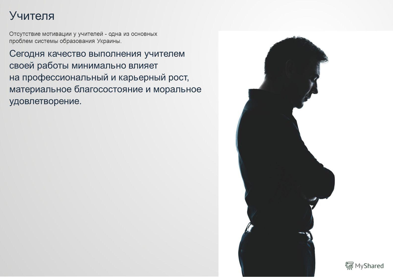 Учителя Отсутствие мотивации у учителей - одна из основных проблем системы образования Украины. Сегодня качество выполнения учителем своей работы минимально влияет на профессиональный и карьерный рост, материальное благосостояние и моральное удовлетв