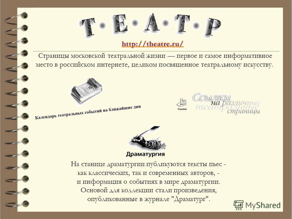 Страницы московской театральной жизни первое и самое информативное место в российском интернете, целиком посвященное театральному искусству. На станице драматургии публикуются тексты пьес - как классических, так и современных авторов, - и информация