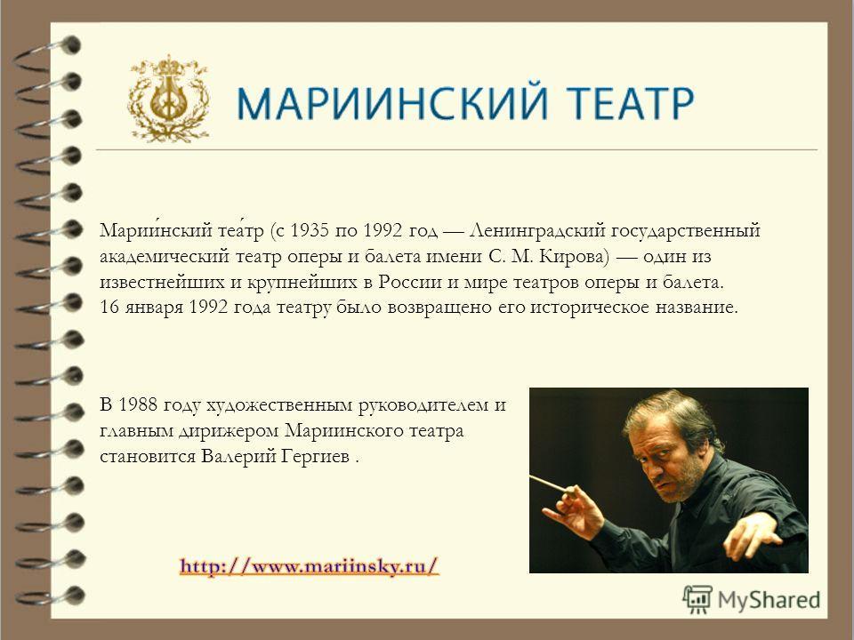 Мариинский театр (с 1935 по 1992 год Ленинградский государственный академический театр оперы и балета имени С. М. Кирова) один из известнейших и крупнейших в России и мире театров оперы и балета. 16 января 1992 года театру было возвращено его историч