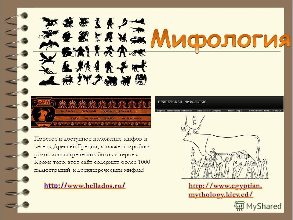 Простое и доступное изложение мифов и легенд Древней Греции, а также подробная родословная греческих богов и героев. Кроме того, этот сайт содержит более 1000 иллюстраций к древнегреческим мифам!