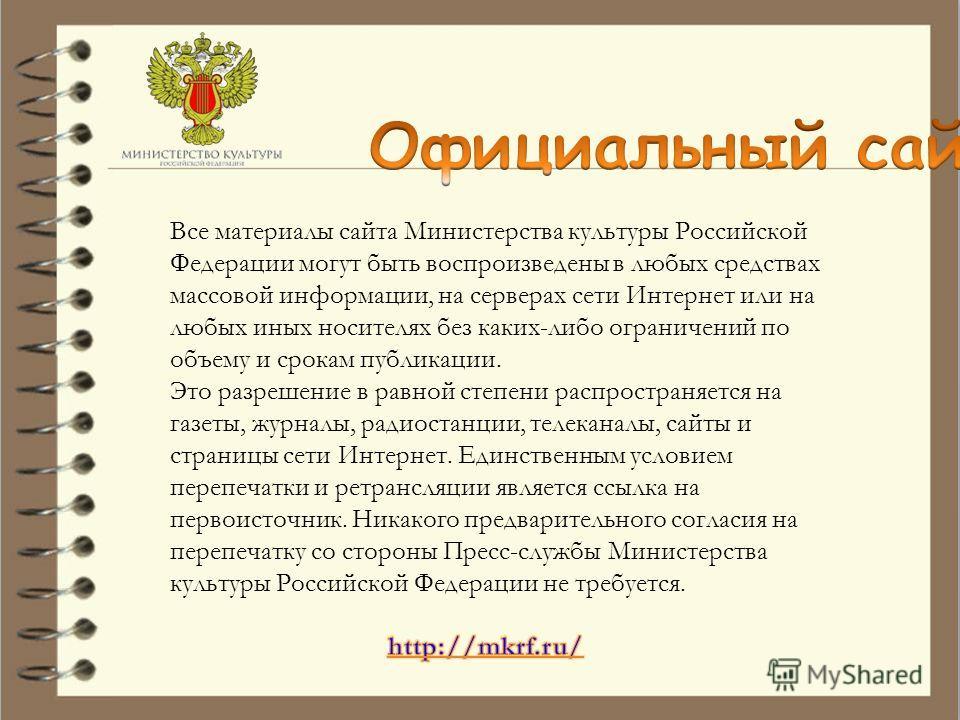 Все материалы сайта Министерства культуры Российской Федерации могут быть воспроизведены в любых средствах массовой информации, на серверах сети Интернет или на любых иных носителях без каких-либо ограничений по объему и срокам публикации. Это разреш