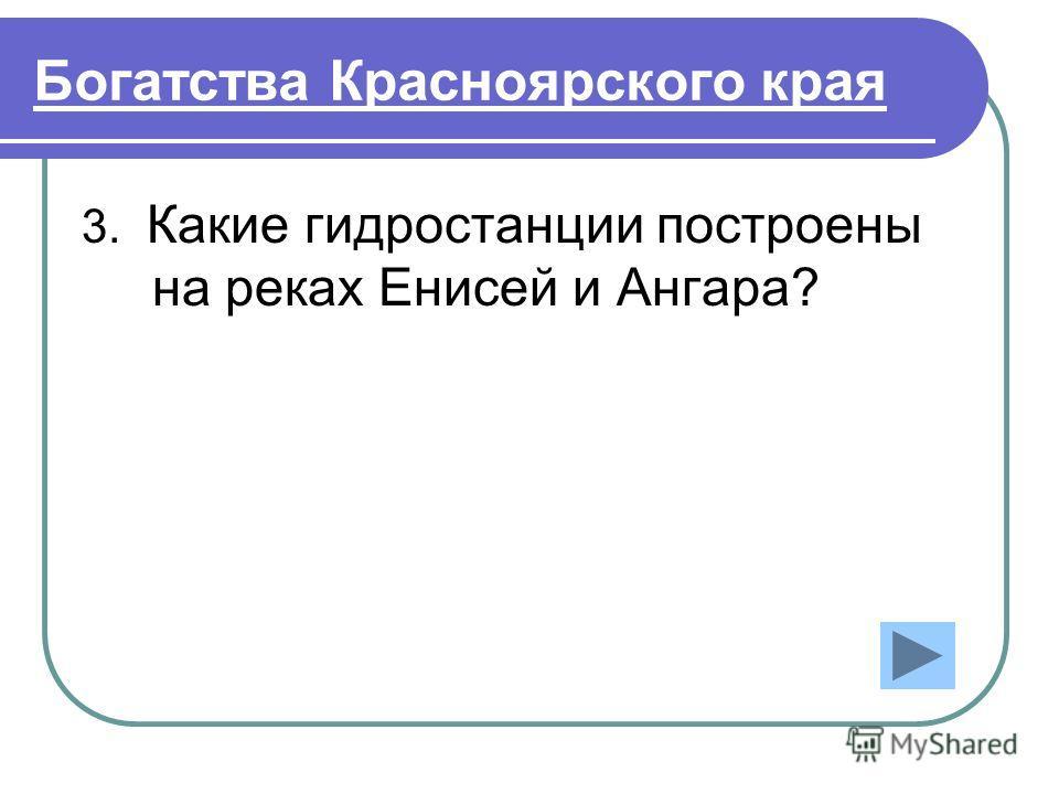 Богатства Красноярского края 3. Какие гидростанции построены на реках Енисей и Ангара?
