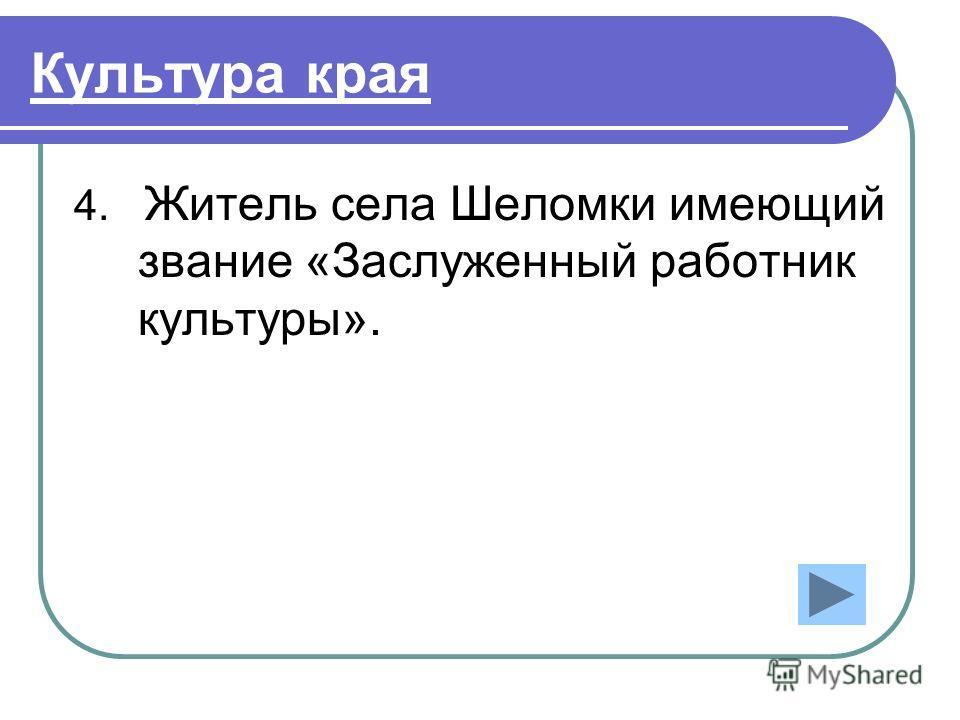 Культура края 4. Житель села Шеломки имеющий звание «Заслуженный работник культуры».