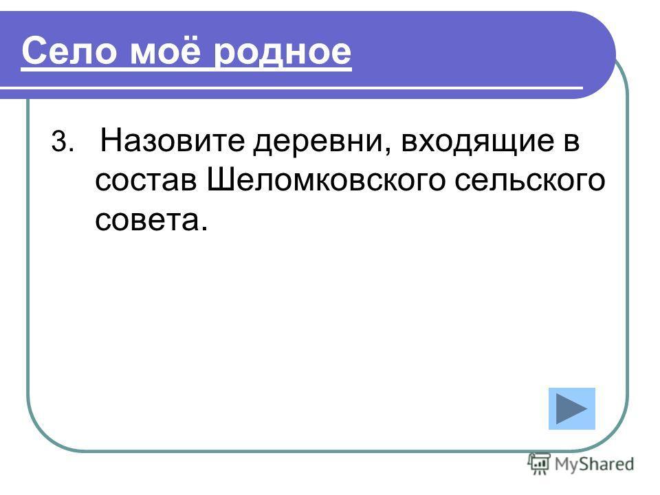 Село моё родное 3. Назовите деревни, входящие в состав Шеломковского сельского совета.