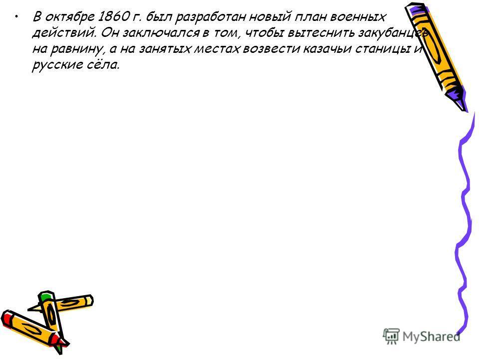 В октябре 1860 г. был разработан новый план военных действий. Он заключался в том, чтобы вытеснить закубанцев на равнину, а на занятых местах возвести казачьи станицы и русские сёла.