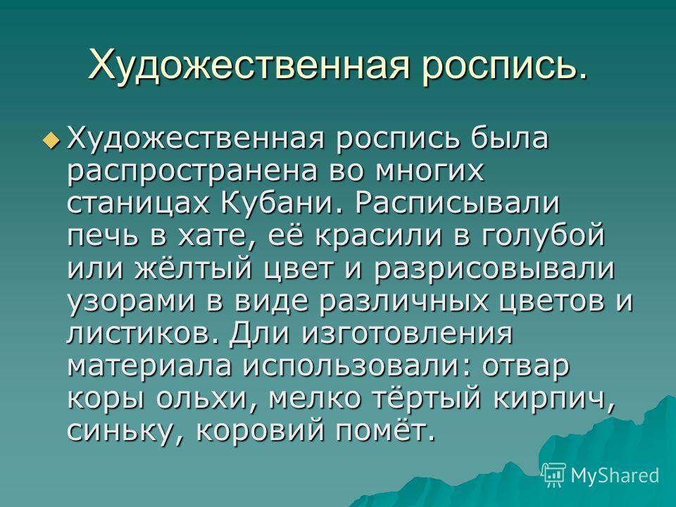 Художественная роспись. Художественная роспись была распространена во многих станицах Кубани. Расписывали печь в хате, её красили в голубой или жёлтый цвет и разрисовывали узорами в виде различных цветов и листиков. Дли изготовления материала использ