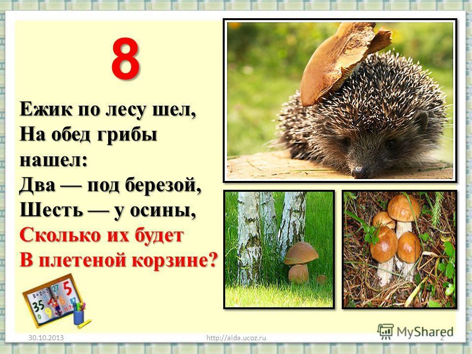 Ежик по лесу шел, На обед грибы нашел: Два под березой, Шесть у осины, Сколько их будет В плетеной корзине? Ежик по лесу шел, На обед грибы нашел: Два под березой, Шесть у осины, Сколько их будет В плетеной корзине? 30.10.2013http://aida.ucoz.ru2 8