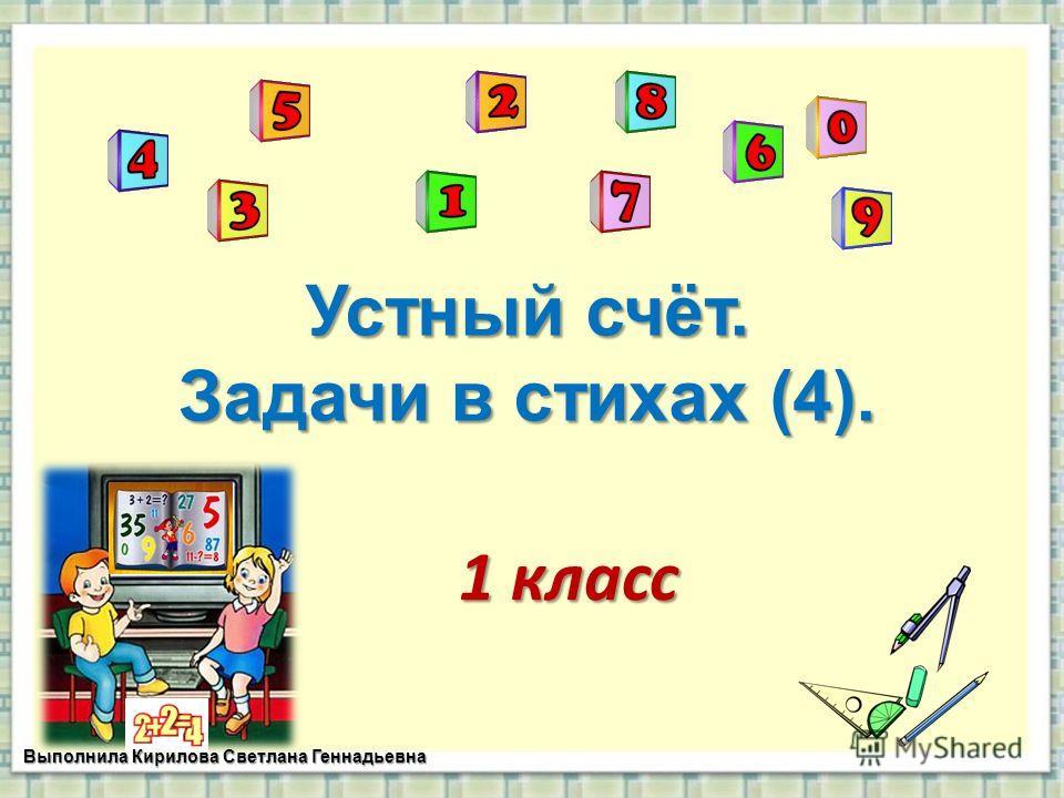 Устный счёт. Задачи в стихах (4). 1 класс Выполнила Кирилова Светлана Геннадьевна