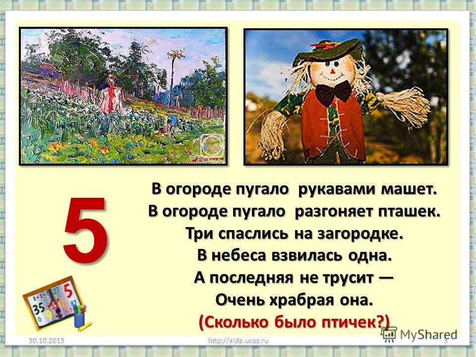 В огороде пугало рукавами машет. В огороде пугало разгоняет пташек. Три спаслись на загородке. В небеса взвилась одна. А последняя не трусит Очень храбрая она. (Сколько было птичек?) 30.10.2013http://aida.ucoz.ru3 5