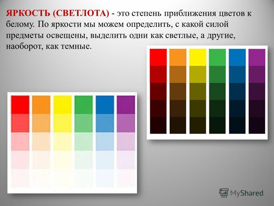 ЯРКОСТЬ (СВЕТЛОТА) - это степень приближения цветов к белому. По яркости мы можем определить, с какой силой предметы освещены, выделить одни как светлые, а другие, наоборот, как темные.