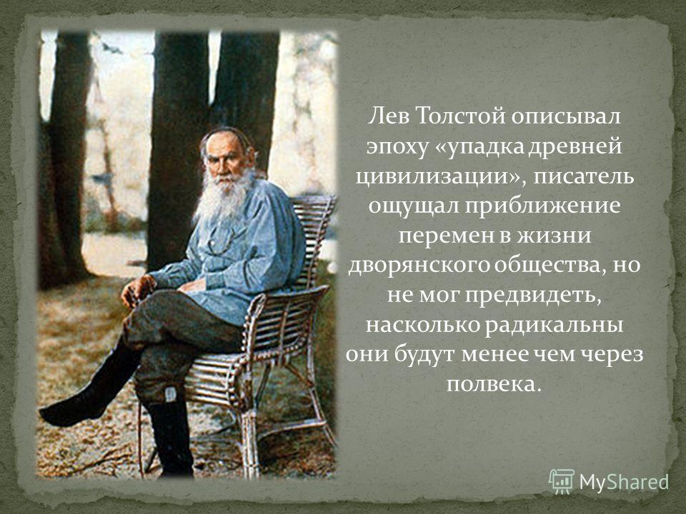 Лев Толстой описывал эпоху «упадка древней цивилизации», писатель ощущал приближение перемен в жизни дворянского общества, но не мог предвидеть, насколько радикальны они будут менее чем через полвека.