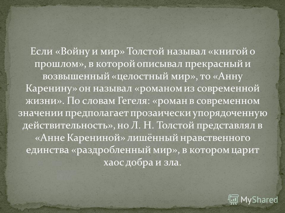 Если «Войну и мир» Толстой называл «книгой о прошлом», в которой описывал прекрасный и возвышенный «целостный мир», то «Анну Каренину» он называл «романом из современной жизни». По словам Гегеля: «роман в современном значении предполагает прозаически