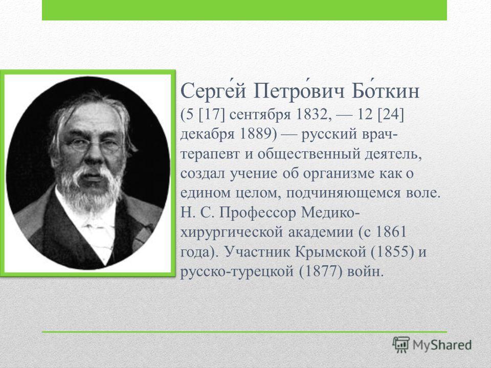 Серге́й Петро́вич Бо́ткин (5 [17] сентября 1832, 12 [24] декабря 1889) русский врач- терапевт и общественный деятель, создал учение об организме как о едином целом, подчиняющемся воле. Н. С. Профессор Медико- хирургической академии (с 1861 года). Уча