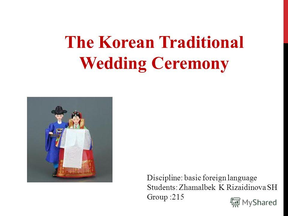 The Korean Traditional Wedding Ceremony Discipline: basic foreign language Students: Zhamalbek K Rizaidinova SH Group :215