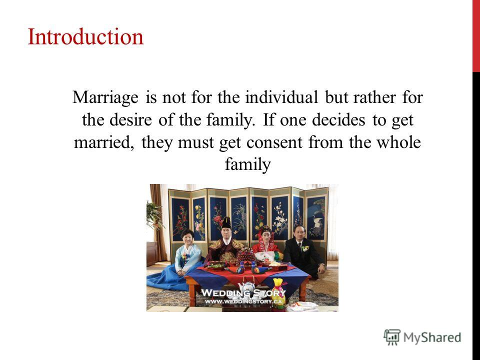 Marriage is not for the individual but rather for the desire of the family. If one decides to get married, they must get consent from the whole family Introduction