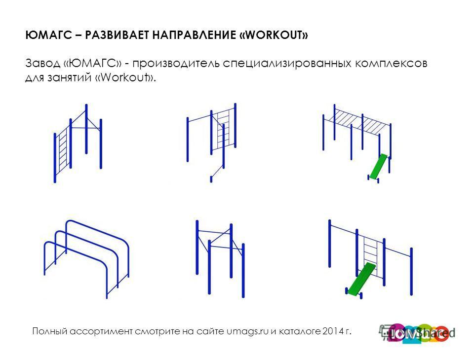 ЮМАГС – РАЗВИВАЕТ НАПРАВЛЕНИЕ «WORKOUT» Завод «ЮМАГС» - производитель специализированных комплексов для занятий «Workout». Полный ассортимент смотрите на сайте umags.ru и каталоге 2014 г.