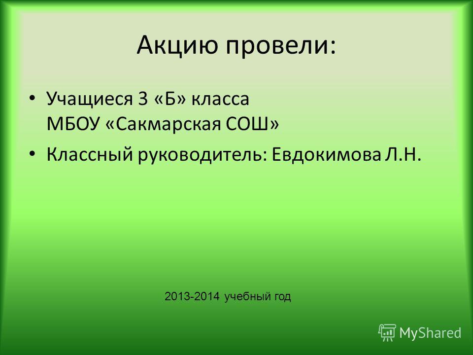 Акцию провели: Учащиеся 3 «Б» класса МБОУ «Сакмарская СОШ» Классный руководитель: Евдокимова Л.Н. 2013-2014 учебный год