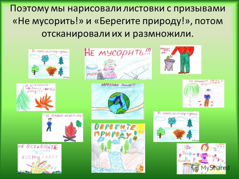 Поэтому мы нарисовали листовки с призывами «Не мусорить!» и «Берегите природу!», потом отсканировали их и размножили.