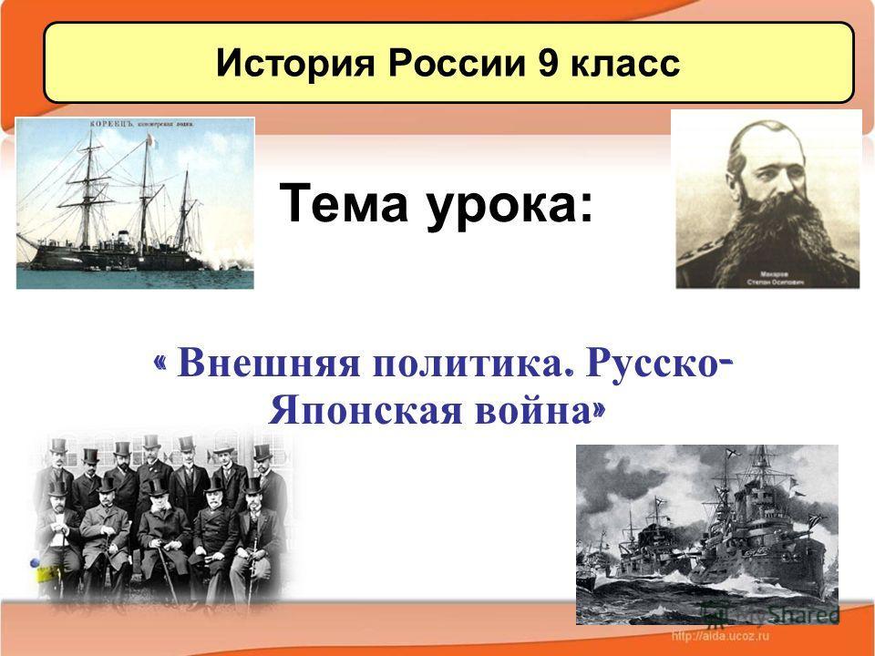 Тема урока: « Внешняя политика. Русско - Японская война » История России 9 класс