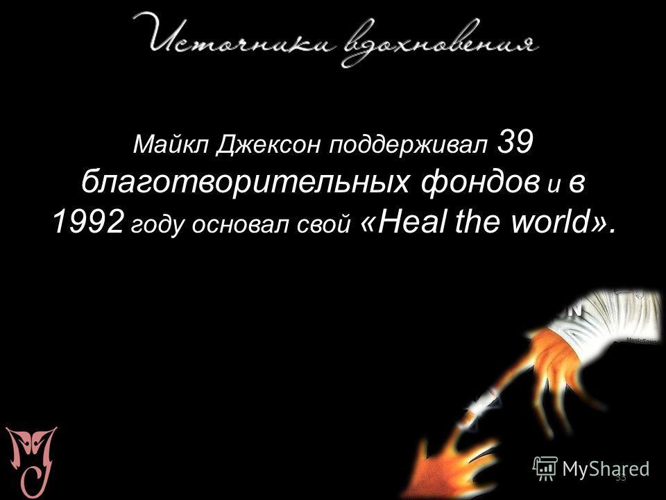 33 Майкл Джексон поддерживал 39 благотворительных фондов и в 1992 году основал свой «Heal the world».