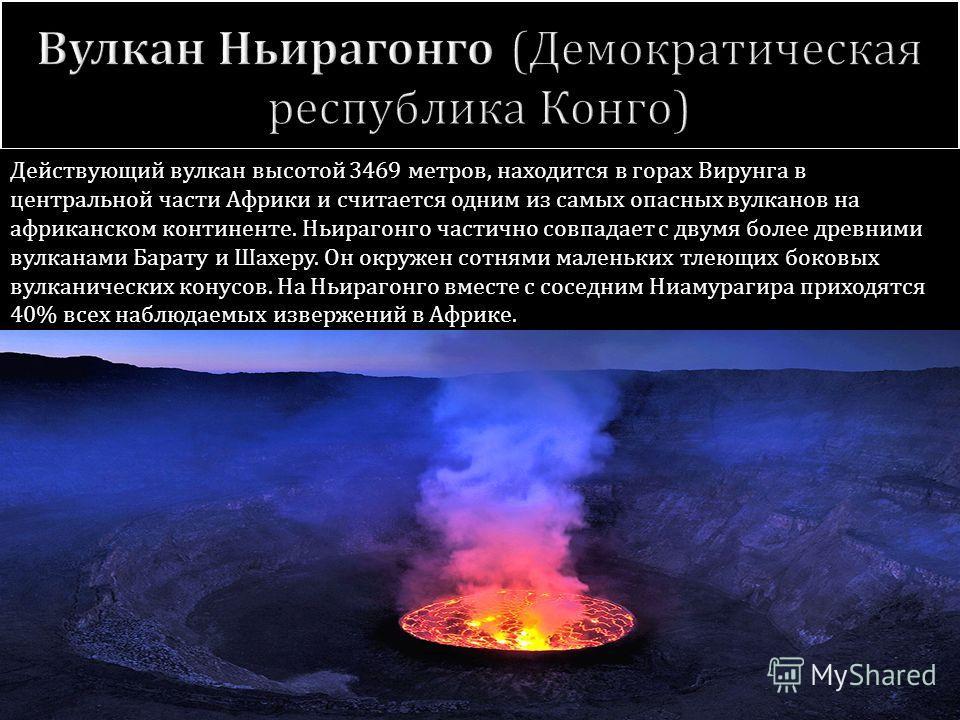 Действующий вулкан высотой 3469 метров, находится в горах Вирунга в центральной части Африки и считается одним из самых опасных вулканов на африканском континенте. Ньирагонго частично совпадает с двумя более древними вулканами Барату и Шахеру. Он окр