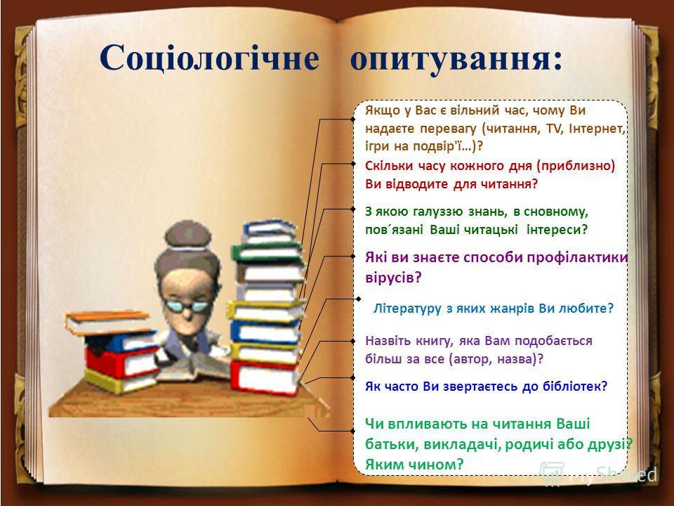 З якою галуззю знань, в сновному, пов´язані Ваші читацькі інтереси? Які ви знаєте способи профілактики вірусів? Назвіть книгу, яка Вам подобається більш за все (автор, назва)? Літературу з яких жанрів Ви любите? Як часто Ви звертаєтесь до бібліотек?