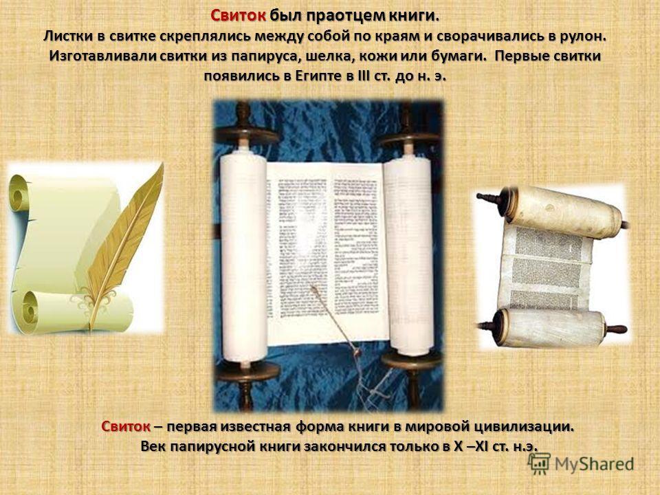 Свиток был праотцем книги. Листки в свитке скреплялись между собой по краям и сворачивались в рулон. Изготавливали свитки из папируса, шелка, кожи или бумаги. Первые свитки появились в Египте в ІІІ ст. до н. э. Свиток – первая известная форма книги в