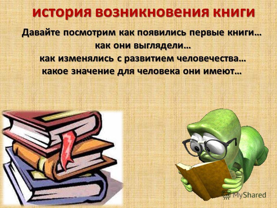 история возникновения книги Давайте посмотрим как появились первые книги… как они выглядели… как они выглядели… как изменялись с развитием человечества… как изменялись с развитием человечества… какое значение для человека они имеют…