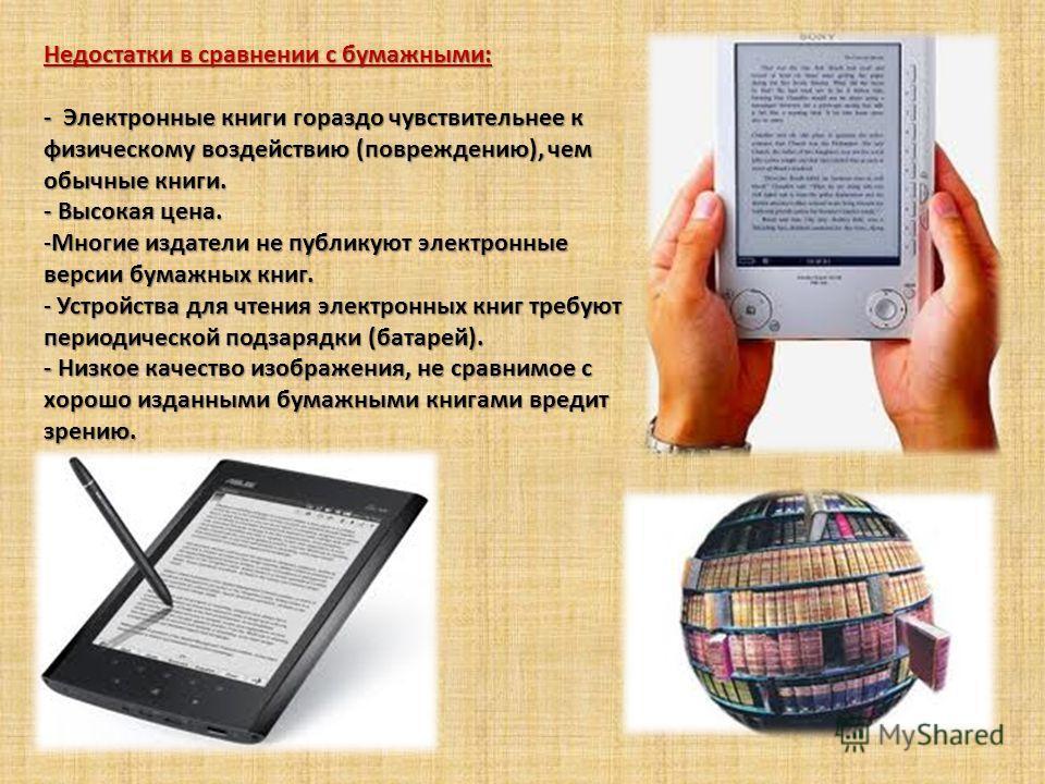 Недостатки в сравнении с бумажными: - Электронные книги гораздо чувствительнее к физическому воздействию (повреждению), чем обычные книги. - Высокая цена. -Многие издатели не публикуют электронные версии бумажных книг. - Устройства для чтения электро
