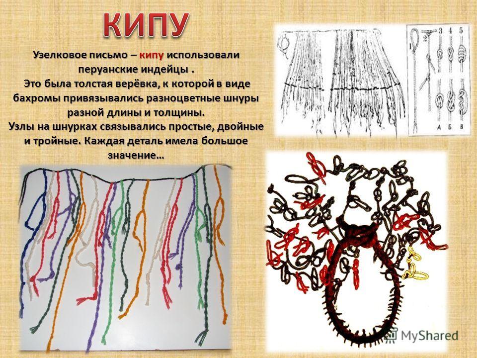 Узелковое письмо – кипу использовали перуанские индейцы. Это была толстая верёвка, к которой в виде бахромы привязывались разноцветные шнуры разной длины и толщины. Это была толстая верёвка, к которой в виде бахромы привязывались разноцветные шнуры р
