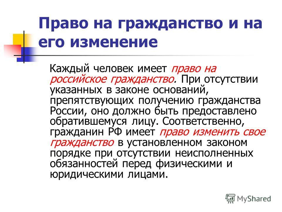 Право на гражданство и на его изменение Каждый человек имеет право на российское гражданство. При отсутствии указанных в законе оснований, препятствующих получению гражданства России, оно должно быть предоставлено обратившемуся лицу. Соответственно,