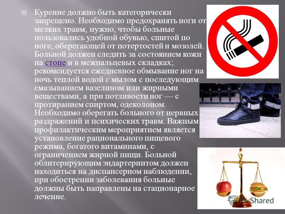 Курение должно быть категорически запрещено. Необходимо предохранять ноги от мелких травм, нужно, чтобы больные пользовались удобной обувью, сшитой по ноге, оберегающей от потертостей и мозолей. Больной должен следить за состоянием кожи на стопе и в