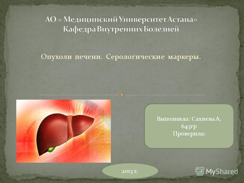 Опухоли печени. Серологические маркеры. Выполнила: Сахиева А. 643гр Проверила: 2013 г.