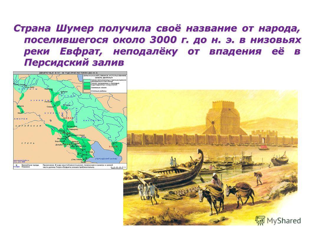 Страна Шумер получила своё название от народа, поселившегося около 3000 г. до н. э. в низовьях реки Евфрат, неподалёку от впадения её в Персидский залив