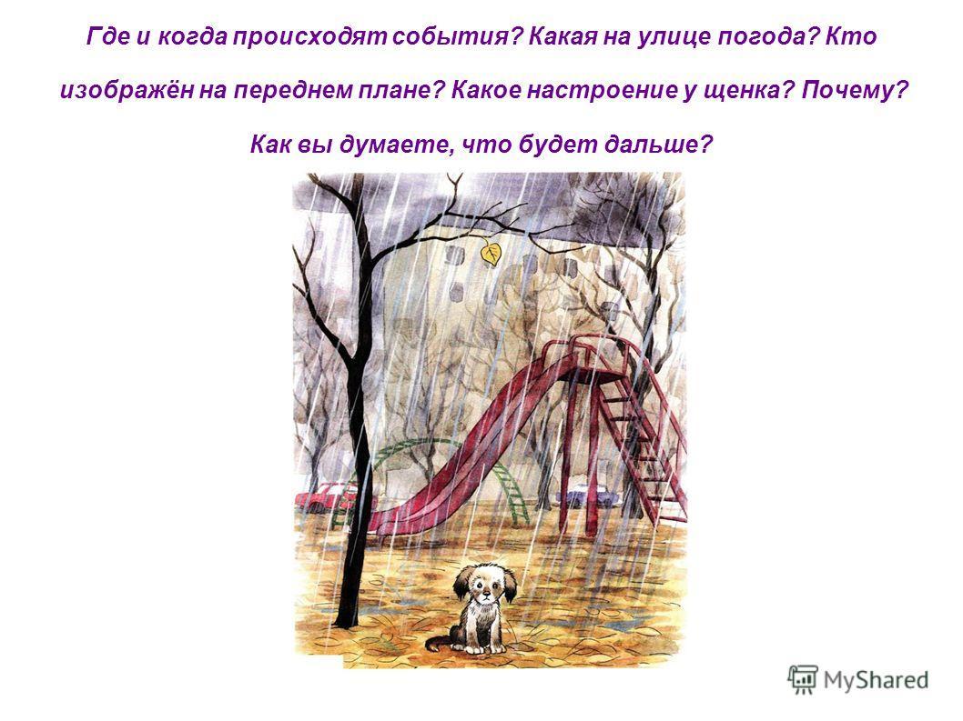 Где и когда происходят события? Какая на улице погода? Кто изображён на переднем плане? Какое настроение у щенка? Почему? Как вы думаете, что будет дальше?