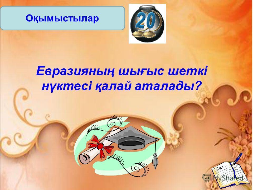 Оқымыстылар Евразияның шығыс шеткі нүктесі қалай аталады?