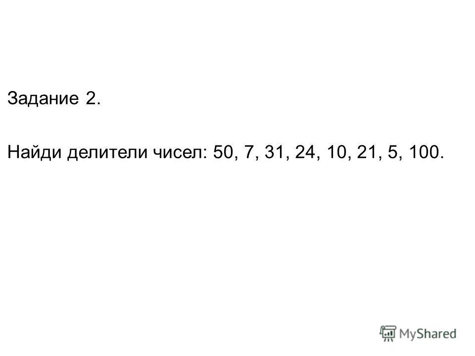 Задание 2. Найди делители чисел: 50, 7, 31, 24, 10, 21, 5, 100.