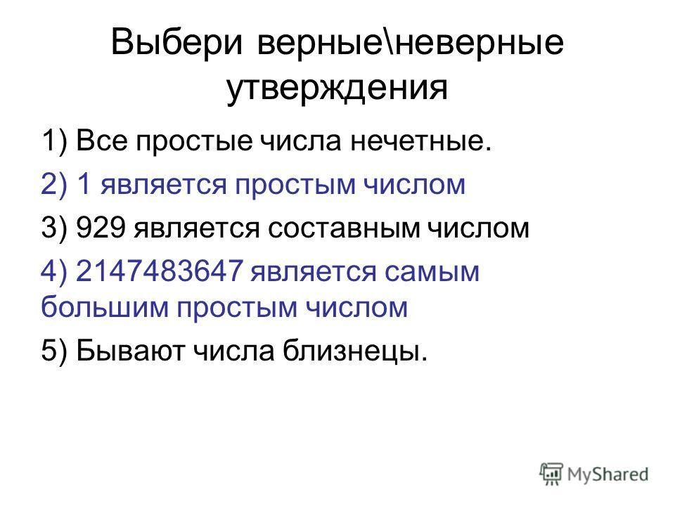 Выбери верные\неверные утверждения 1) Все простые числа нечетные. 2) 1 является простым числом 3) 929 является составным числом 4) 2147483647 является самым большим простым числом 5) Бывают числа близнецы.