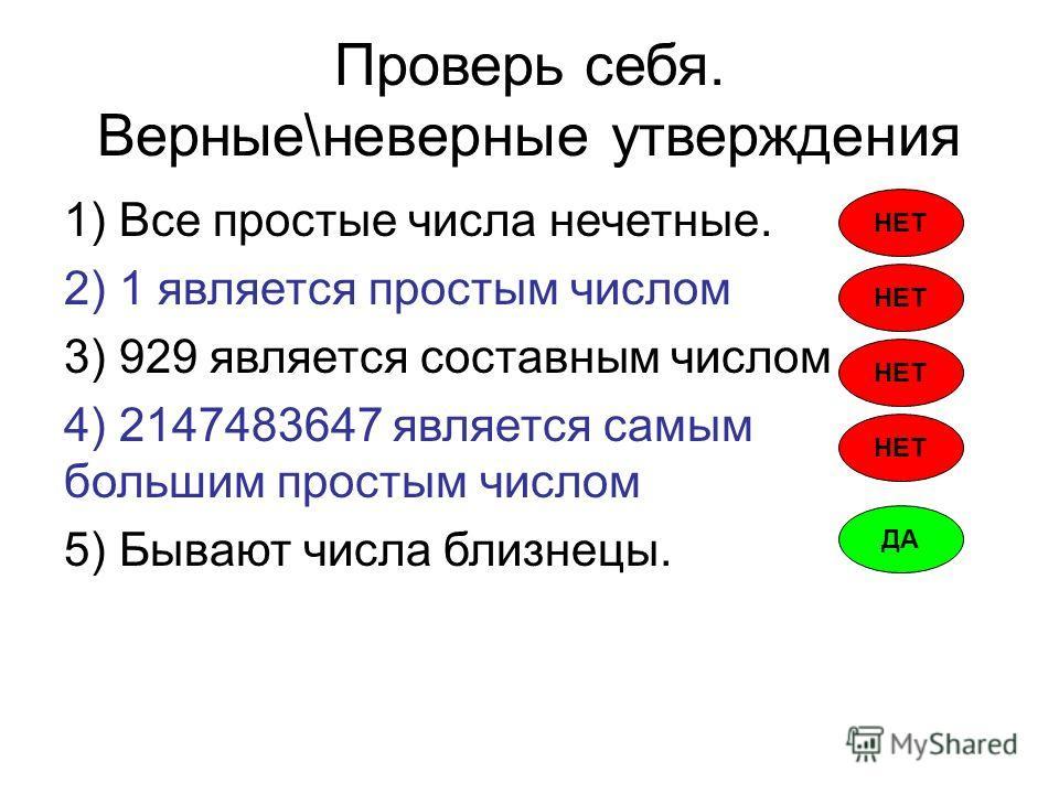 Проверь себя. Верные\неверные утверждения 1) Все простые числа нечетные. 2) 1 является простым числом 3) 929 является составным числом 4) 2147483647 является самым большим простым числом 5) Бывают числа близнецы. НЕТ ДА