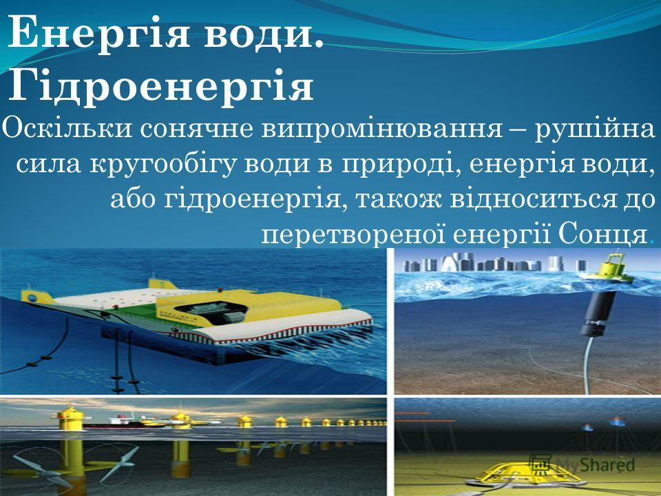 Оскільки сонячне випромінювання – рушійна сила кругообігу води в природі, енергія води, або гідроенергія, також відноситься до перетвореної енергії Сонця. Енергія води. Гідроенергія